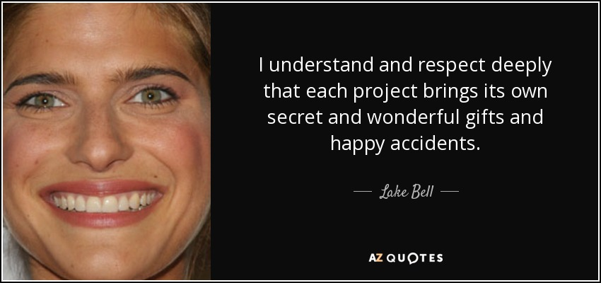 I understand and respect deeply that each project brings its own secret and wonderful gifts and happy accidents. - Lake Bell