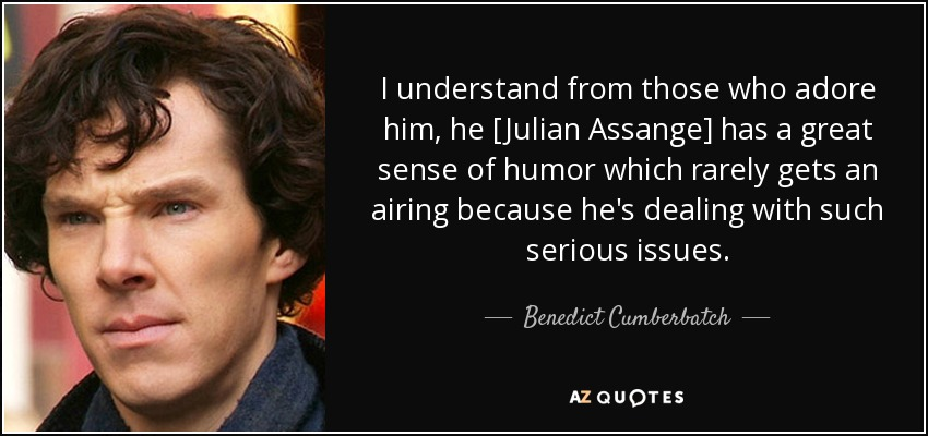 I understand from those who adore him, he [Julian Assange] has a great sense of humor which rarely gets an airing because he's dealing with such serious issues. - Benedict Cumberbatch