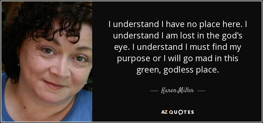 I understand I have no place here. I understand I am lost in the god's eye. I understand I must find my purpose or I will go mad in this green, godless place. - Karen Miller