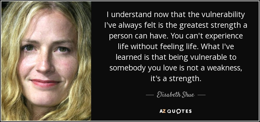 I understand now that the vulnerability I've always felt is the greatest strength a person can have. You can't experience life without feeling life. What I've learned is that being vulnerable to somebody you love is not a weakness, it's a strength. - Elisabeth Shue