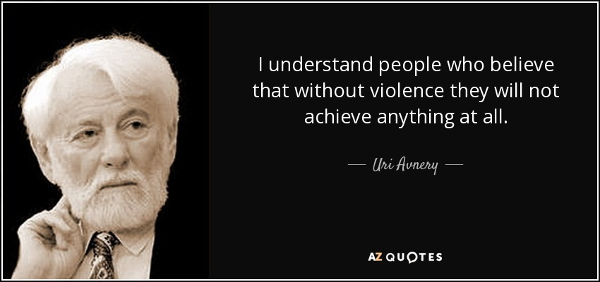 I understand people who believe that without violence they will not achieve anything at all. - Uri Avnery