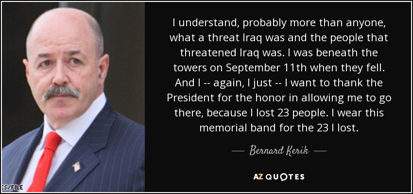 I understand, probably more than anyone, what a threat Iraq was and the people that threatened Iraq was. I was beneath the towers on September 11th when they fell. And I -- again, I just -- I want to thank the President for the honor in allowing me to go there, because I lost 23 people. I wear this memorial band for the 23 I lost. - Bernard Kerik