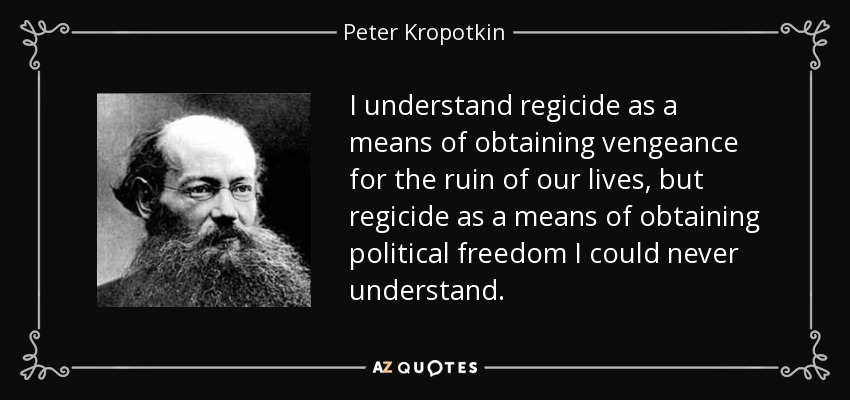 I understand regicide as a means of obtaining vengeance for the ruin of our lives, but regicide as a means of obtaining political freedom I could never understand. - Peter Kropotkin
