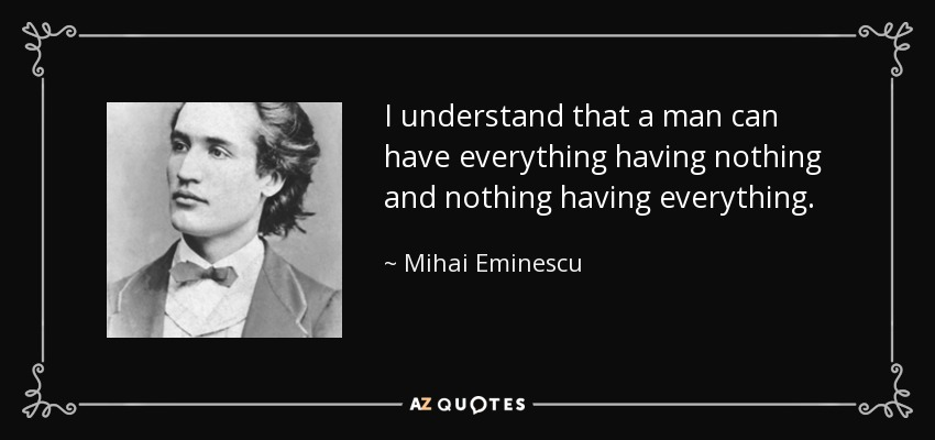 I understand that a man can have everything having nothing and nothing having everything. - Mihai Eminescu