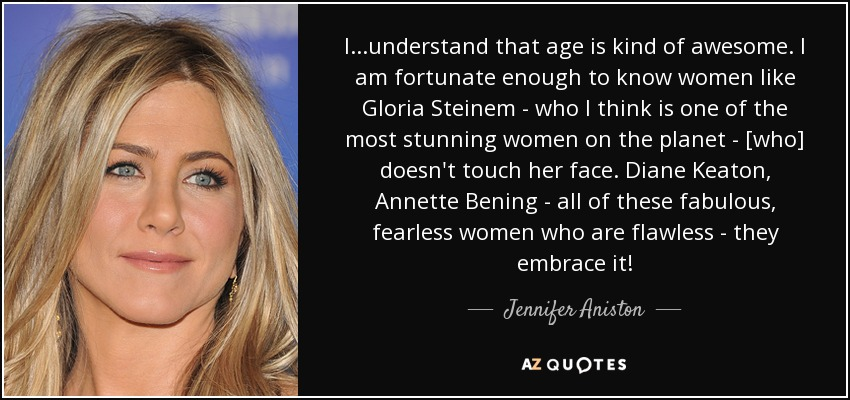 I...understand that age is kind of awesome. I am fortunate enough to know women like Gloria Steinem - who I think is one of the most stunning women on the planet - [who] doesn't touch her face. Diane Keaton, Annette Bening - all of these fabulous, fearless women who are flawless - they embrace it! - Jennifer Aniston