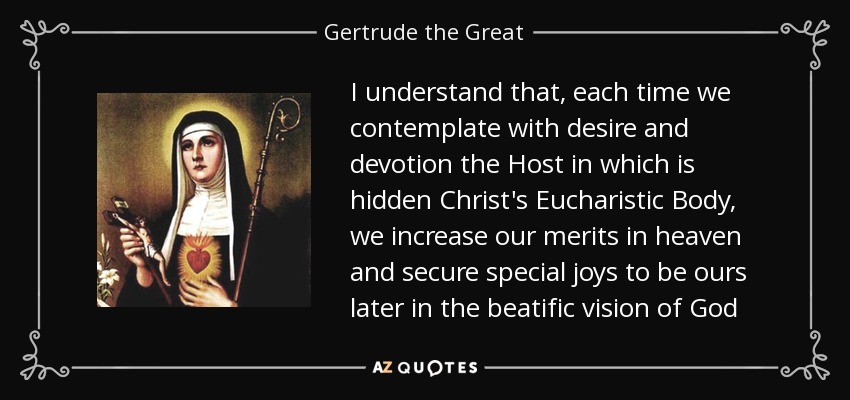 I understand that, each time we contemplate with desire and devotion the Host in which is hidden Christ's Eucharistic Body, we increase our merits in heaven and secure special joys to be ours later in the beatific vision of God - Gertrude the Great
