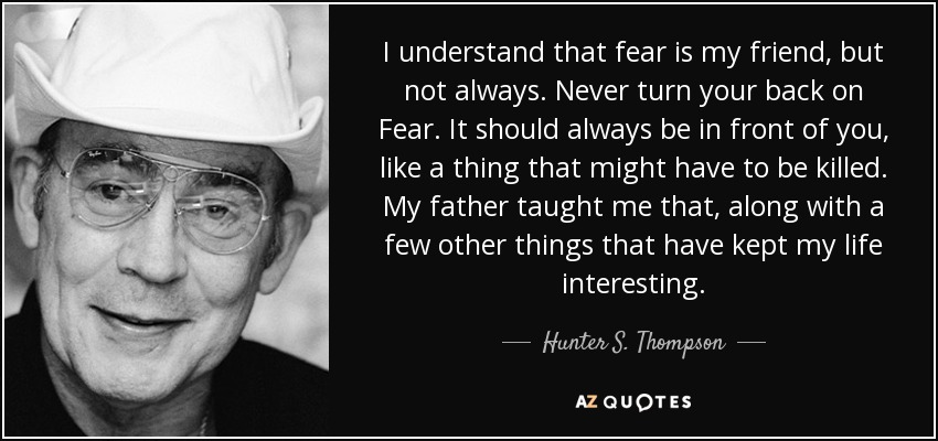 I understand that fear is my friend, but not always. Never turn your back on Fear. It should always be in front of you, like a thing that might have to be killed. My father taught me that, along with a few other things that have kept my life interesting. - Hunter S. Thompson