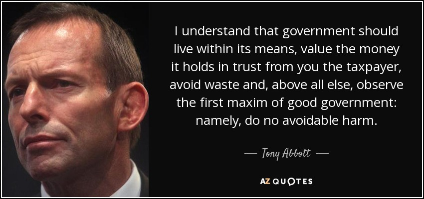 I understand that government should live within its means, value the money it holds in trust from you the taxpayer, avoid waste and, above all else, observe the first maxim of good government: namely, do no avoidable harm. - Tony Abbott