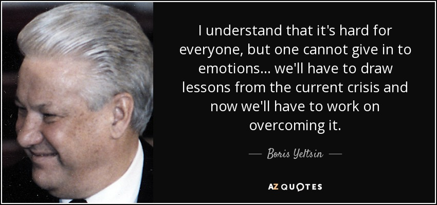 I understand that it's hard for everyone, but one cannot give in to emotions... we'll have to draw lessons from the current crisis and now we'll have to work on overcoming it. - Boris Yeltsin