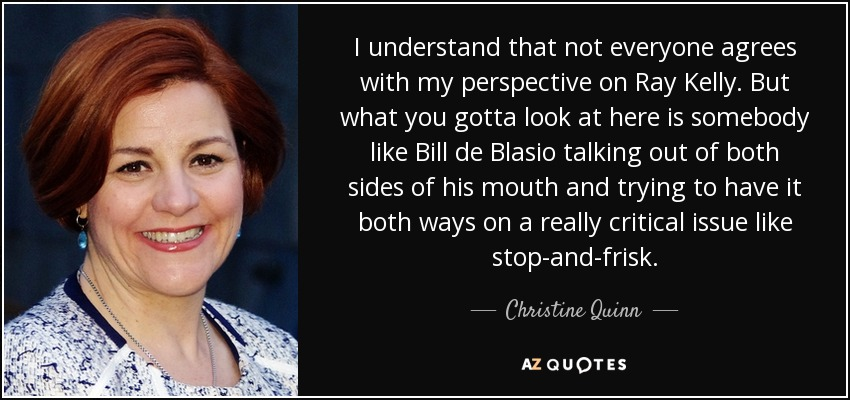 I understand that not everyone agrees with my perspective on Ray Kelly. But what you gotta look at here is somebody like Bill de Blasio talking out of both sides of his mouth and trying to have it both ways on a really critical issue like stop-and-frisk. - Christine Quinn