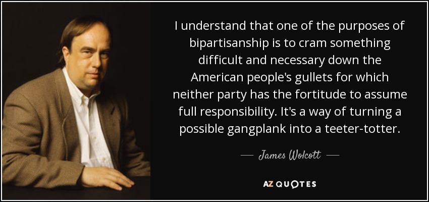 I understand that one of the purposes of bipartisanship is to cram something difficult and necessary down the American people's gullets for which neither party has the fortitude to assume full responsibility. It's a way of turning a possible gangplank into a teeter-totter. - James Wolcott