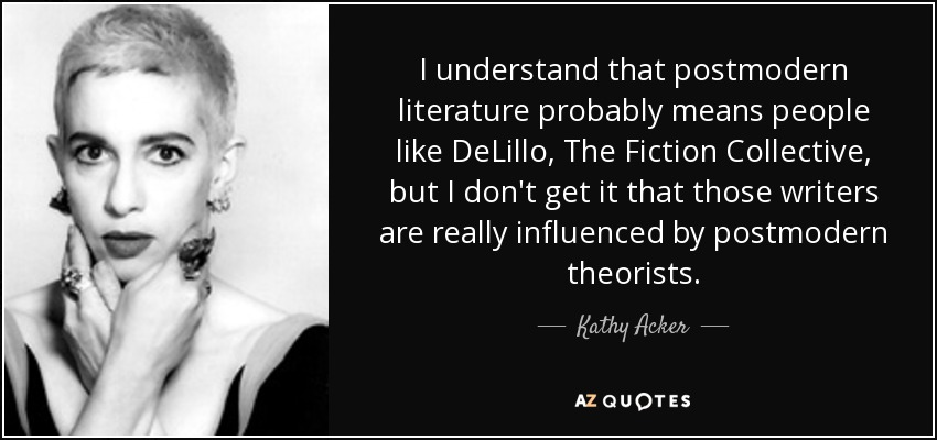 I understand that postmodern literature probably means people like DeLillo, The Fiction Collective, but I don't get it that those writers are really influenced by postmodern theorists. - Kathy Acker