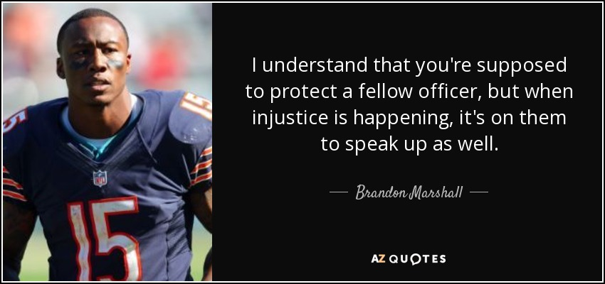 I understand that you're supposed to protect a fellow officer, but when injustice is happening, it's on them to speak up as well. - Brandon Marshall