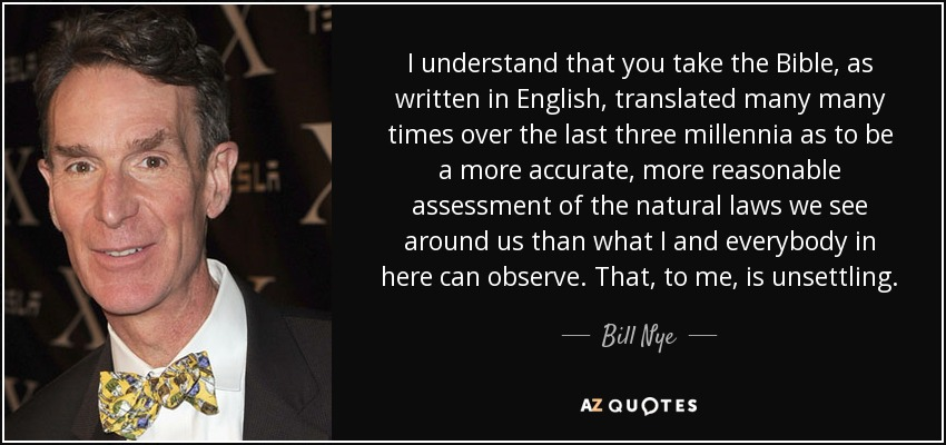 I understand that you take the Bible, as written in English, translated many many times over the last three millennia as to be a more accurate, more reasonable assessment of the natural laws we see around us than what I and everybody in here can observe. That, to me, is unsettling. - Bill Nye