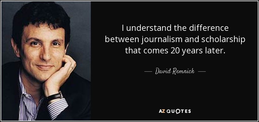 I understand the difference between journalism and scholarship that comes 20 years later. - David Remnick