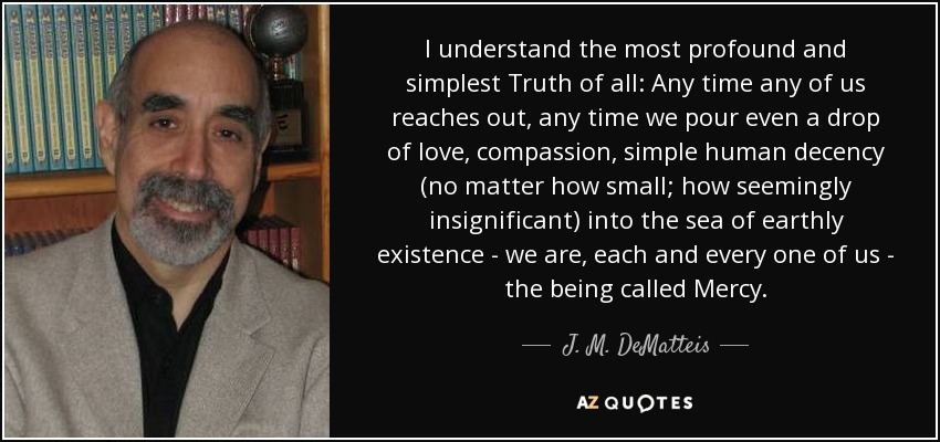 I understand the most profound and simplest Truth of all: Any time any of us reaches out, any time we pour even a drop of love, compassion, simple human decency (no matter how small; how seemingly insignificant) into the sea of earthly existence - we are, each and every one of us - the being called Mercy. - J. M. DeMatteis