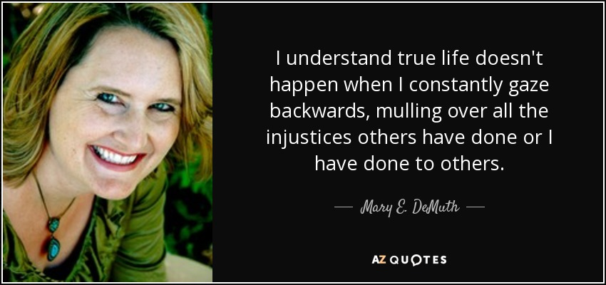 I understand true life doesn't happen when I constantly gaze backwards, mulling over all the injustices others have done or I have done to others. - Mary E. DeMuth