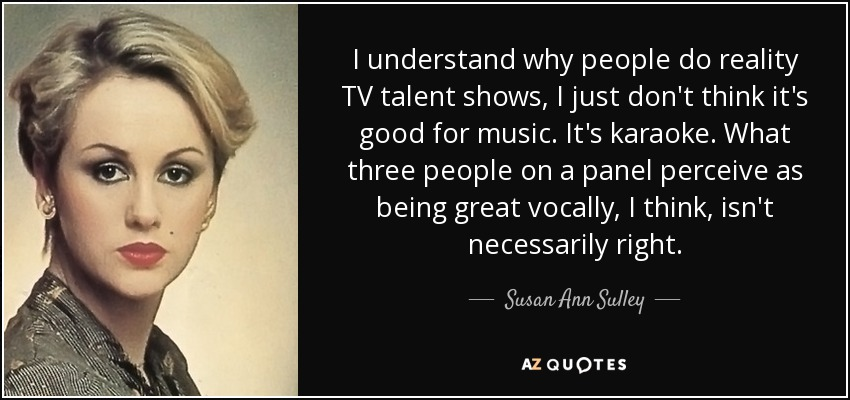 I understand why people do reality TV talent shows, I just don't think it's good for music. It's karaoke. What three people on a panel perceive as being great vocally, I think, isn't necessarily right. - Susan Ann Sulley