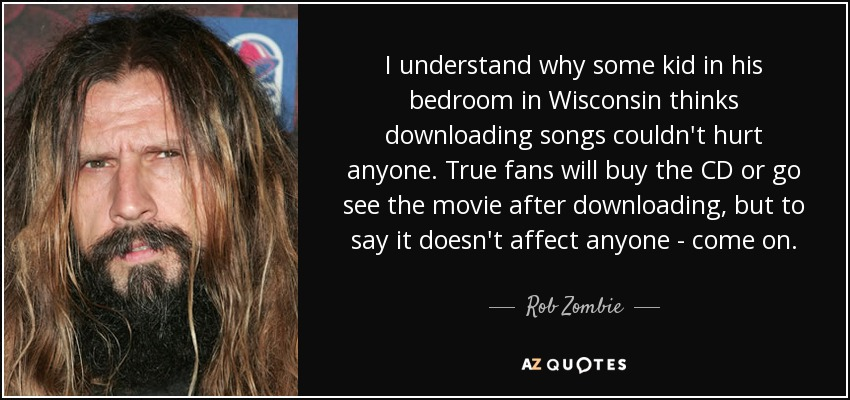 I understand why some kid in his bedroom in Wisconsin thinks downloading songs couldn't hurt anyone. True fans will buy the CD or go see the movie after downloading, but to say it doesn't affect anyone - come on. - Rob Zombie