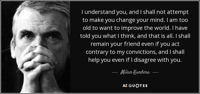 I understand you, and I shall not attempt to make you change your mind. I am too old to want to improve the world. I have told you what I think, and that is all. I shall remain your friend even if you act contrary to my convictions, and I shall help you even if I disagree with you. - Milan Kundera