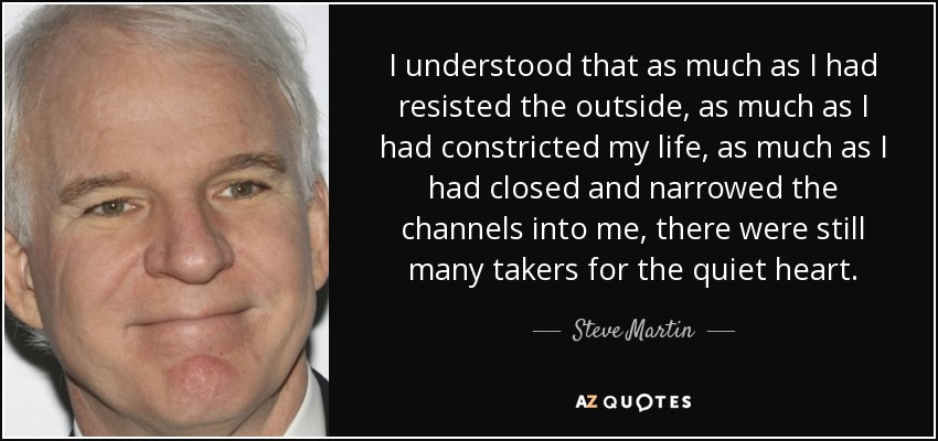 I understood that as much as I had resisted the outside, as much as I had constricted my life, as much as I had closed and narrowed the channels into me, there were still many takers for the quiet heart. - Steve Martin