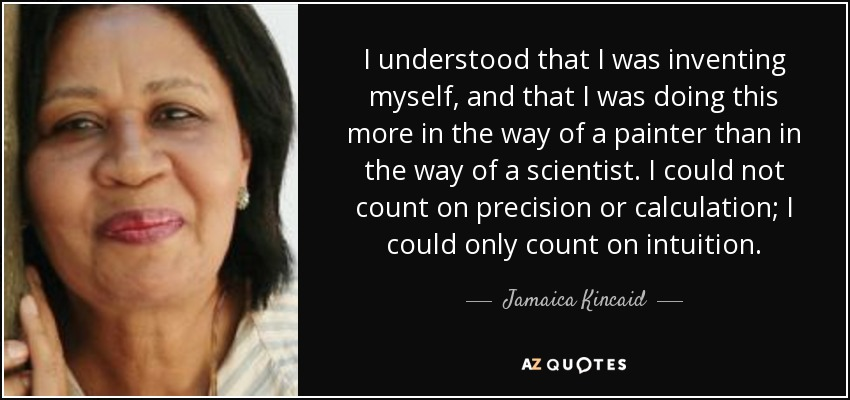 I understood that I was inventing myself, and that I was doing this more in the way of a painter than in the way of a scientist. I could not count on precision or calculation; I could only count on intuition. - Jamaica Kincaid