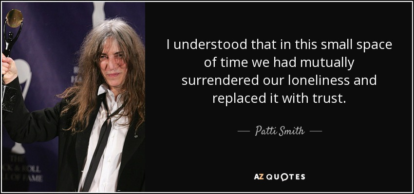 I understood that in this small space of time we had mutually surrendered our loneliness and replaced it with trust. - Patti Smith