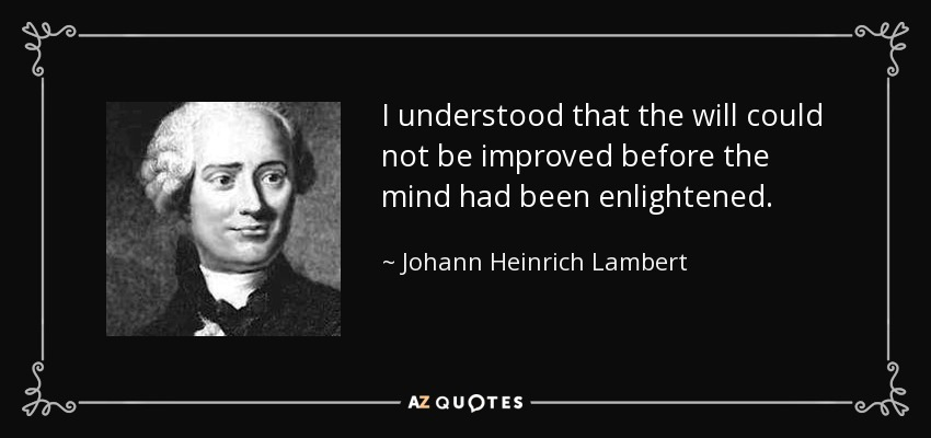I understood that the will could not be improved before the mind had been enlightened. - Johann Heinrich Lambert