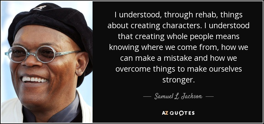 I understood, through rehab, things about creating characters. I understood that creating whole people means knowing where we come from, how we can make a mistake and how we overcome things to make ourselves stronger. - Samuel L. Jackson