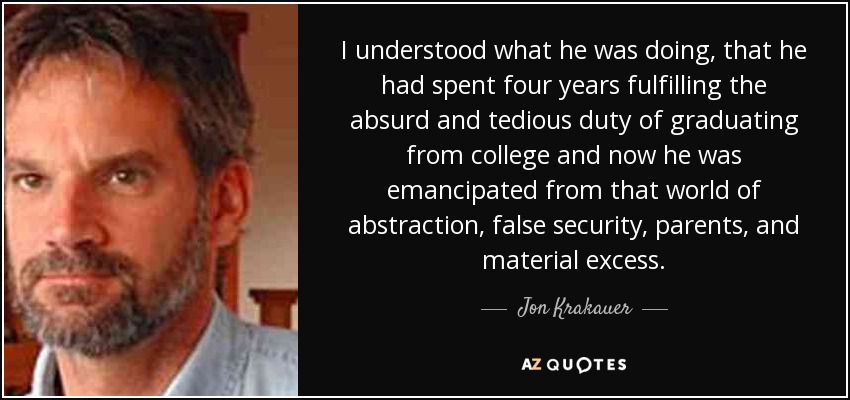 I understood what he was doing, that he had spent four years fulfilling the absurd and tedious duty of graduating from college and now he was emancipated from that world of abstraction, false security, parents, and material excess. - Jon Krakauer