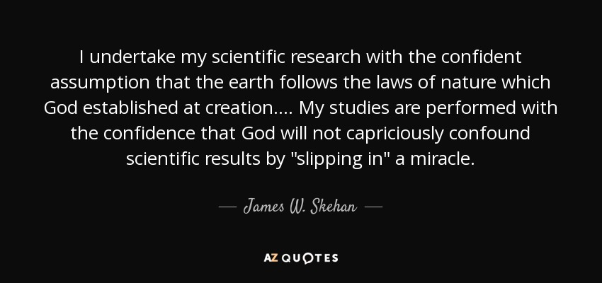 I undertake my scientific research with the confident assumption that the earth follows the laws of nature which God established at creation. ... My studies are performed with the confidence that God will not capriciously confound scientific results by