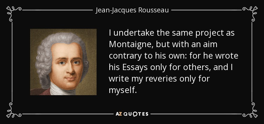 I undertake the same project as Montaigne, but with an aim contrary to his own: for he wrote his Essays only for others, and I write my reveries only for myself. - Jean-Jacques Rousseau
