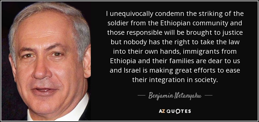 I unequivocally condemn the striking of the soldier from the Ethiopian community and those responsible will be brought to justice but nobody has the right to take the law into their own hands, immigrants from Ethiopia and their families are dear to us and Israel is making great efforts to ease their integration in society. - Benjamin Netanyahu