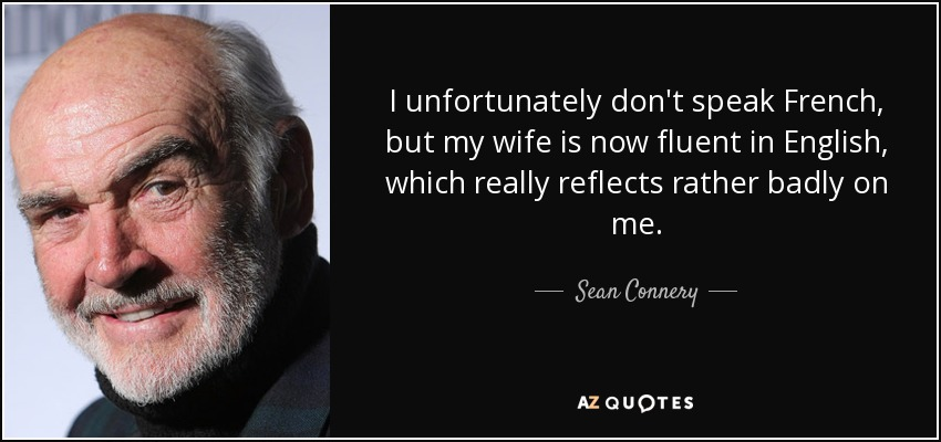 I unfortunately don't speak French, but my wife is now fluent in English, which really reflects rather badly on me. - Sean Connery