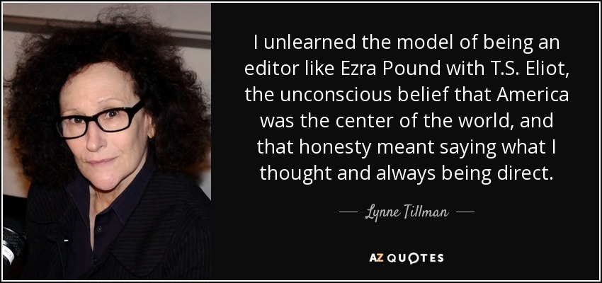 I unlearned the model of being an editor like Ezra Pound with T.S. Eliot, the unconscious belief that America was the center of the world, and that honesty meant saying what I thought and always being direct. - Lynne Tillman