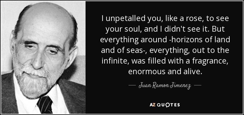 I unpetalled you, like a rose, to see your soul, and I didn't see it. But everything around -horizons of land and of seas-, everything, out to the infinite, was filled with a fragrance, enormous and alive. - Juan Ramon Jimenez