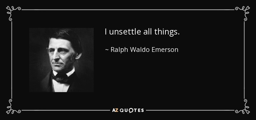 I unsettle all things. - Ralph Waldo Emerson