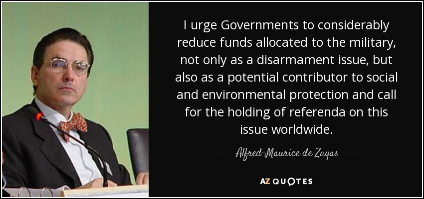 I urge Governments to considerably reduce funds allocated to the military, not only as a disarmament issue, but also as a potential contributor to social and environmental protection and call for the holding of referenda on this issue worldwide. - Alfred-Maurice de Zayas