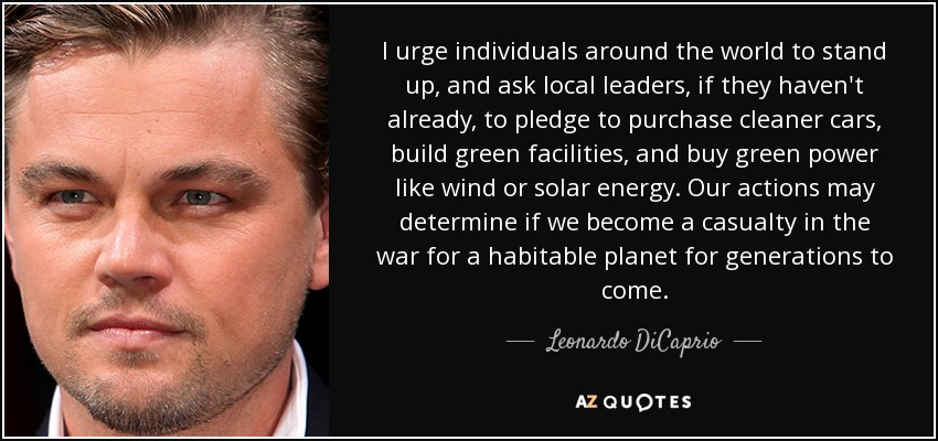 I urge individuals around the world to stand up, and ask local leaders, if they haven't already, to pledge to purchase cleaner cars, build green facilities, and buy green power like wind or solar energy. Our actions may determine if we become a casualty in the war for a habitable planet for generations to come. - Leonardo DiCaprio