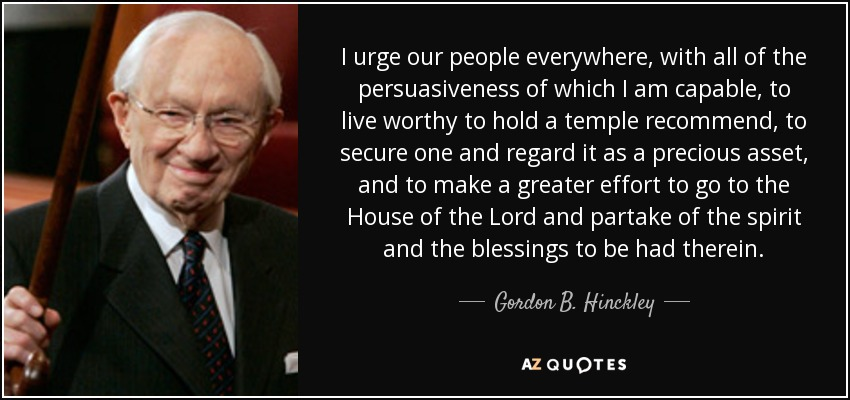 I urge our people everywhere, with all of the persuasiveness of which I am capable, to live worthy to hold a temple recommend, to secure one and regard it as a precious asset, and to make a greater effort to go to the House of the Lord and partake of the spirit and the blessings to be had therein. - Gordon B. Hinckley