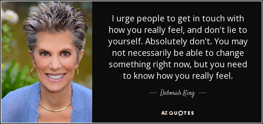 I urge people to get in touch with how you really feel, and don't lie to yourself. Absolutely don't. You may not necessarily be able to change something right now, but you need to know how you really feel. - Deborah King