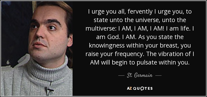 I urge you all, fervently I urge you, to state unto the universe, unto the multiverse: I AM, I AM, I AM! I am life. I am God. I AM. As you state the knowingness within your breast, you raise your frequency. The vibration of I AM will begin to pulsate within you. - St. Germain