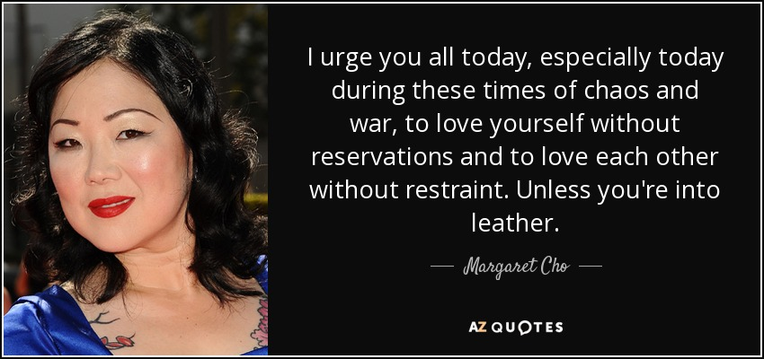 I urge you all today, especially today during these times of chaos and war, to love yourself without reservations and to love each other without restraint. Unless you're into leather. - Margaret Cho