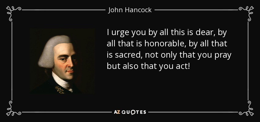 I urge you by all this is dear, by all that is honorable, by all that is sacred, not only that you pray but also that you act! - John Hancock