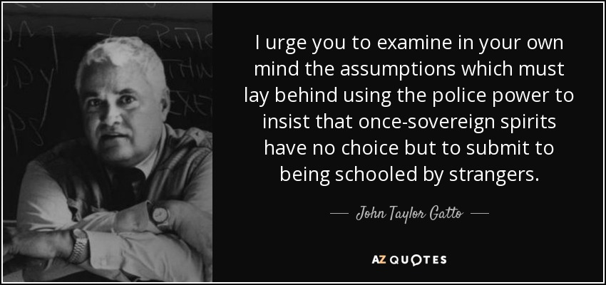 I urge you to examine in your own mind the assumptions which must lay behind using the police power to insist that once-sovereign spirits have no choice but to submit to being schooled by strangers. - John Taylor Gatto