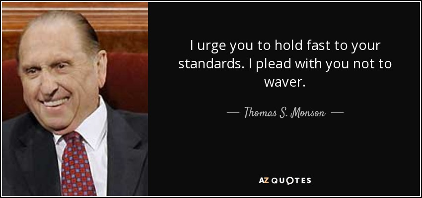 I urge you to hold fast to your standards. I plead with you not to waver. - Thomas S. Monson