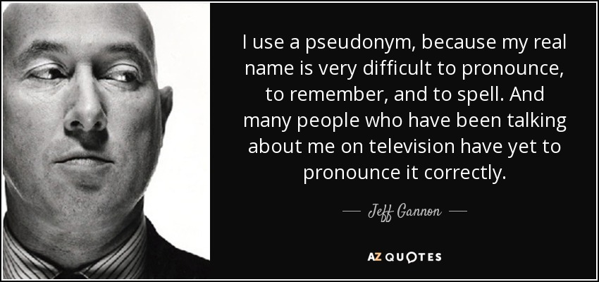 I use a pseudonym, because my real name is very difficult to pronounce, to remember, and to spell. And many people who have been talking about me on television have yet to pronounce it correctly. - Jeff Gannon