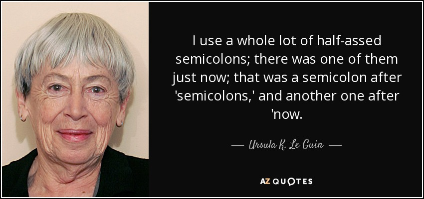 I use a whole lot of half-assed semicolons; there was one of them just now; that was a semicolon after 'semicolons,' and another one after 'now. - Ursula K. Le Guin