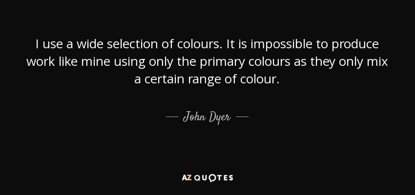 I use a wide selection of colours. It is impossible to produce work like mine using only the primary colours as they only mix a certain range of colour. - John Dyer
