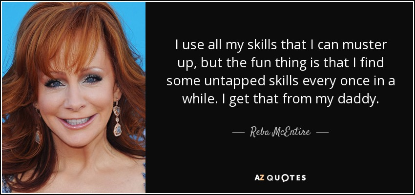 I use all my skills that I can muster up, but the fun thing is that I find some untapped skills every once in a while. I get that from my daddy. - Reba McEntire